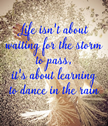 Life Isn't About Waiting for the Storm to Pass. It's About Learning How to Dance in the Rain